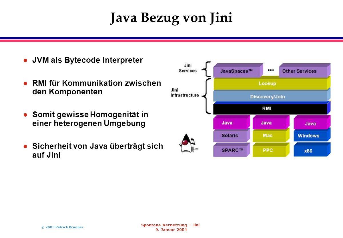 © 2003 Patrick Brunner Spontane Vernetzung – Jini 9. Januar 2004 Java Bezug von Jini l JVM als Bytecode Interpreter l RMI für Kommunikation zwischen d