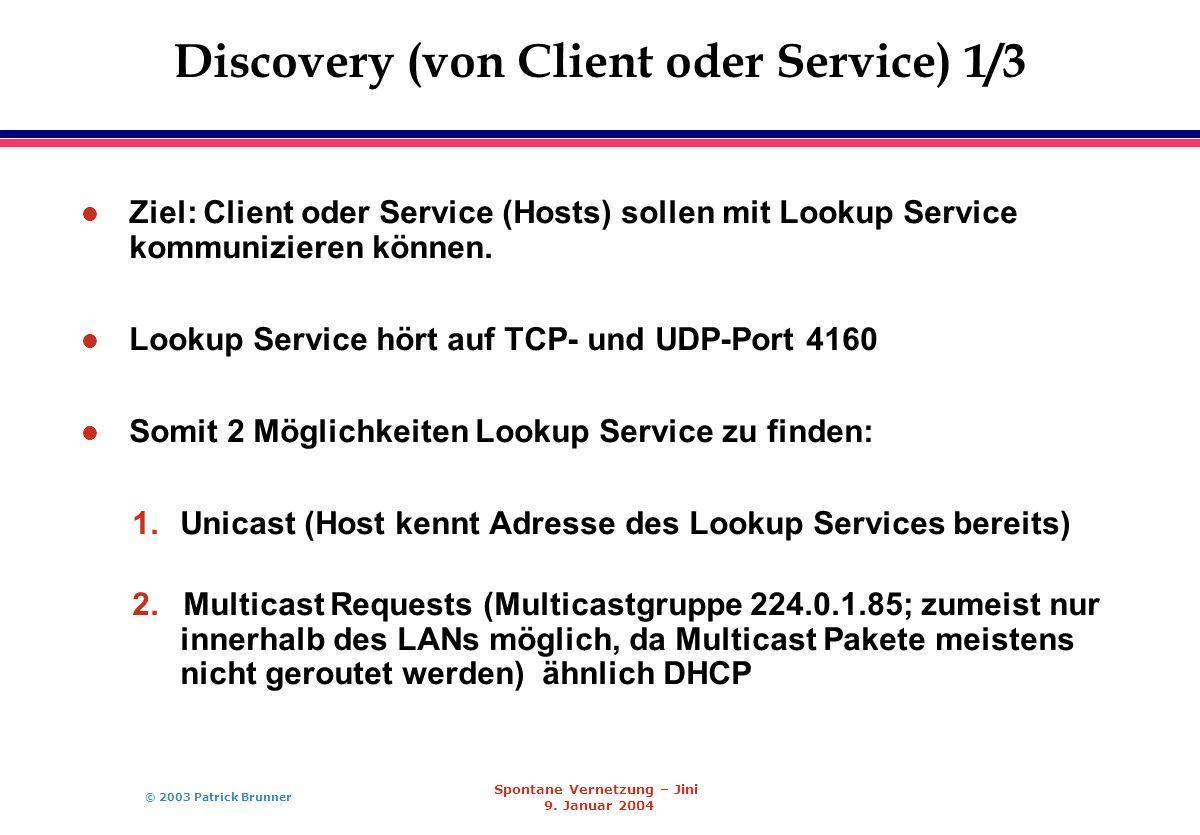 © 2003 Patrick Brunner Spontane Vernetzung – Jini 9. Januar 2004 Discovery (von Client oder Service) 1/3 l Ziel: Client oder Service (Hosts) sollen mi