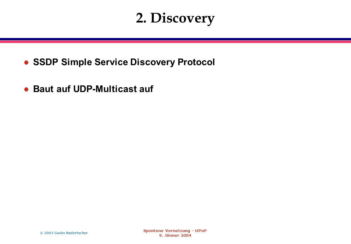 © 2003 Guido Badertscher Spontane Vernetzung - UPnP 9. Jänner 2004 2. Discovery l SSDP Simple Service Discovery Protocol l Baut auf UDP-Multicast auf