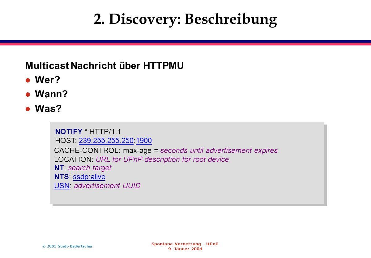 © 2003 Guido Badertscher Spontane Vernetzung - UPnP 9. Jänner 2004 2. Discovery: Beschreibung Multicast Nachricht über HTTPMU l Wer? l Wann? l Was? NO