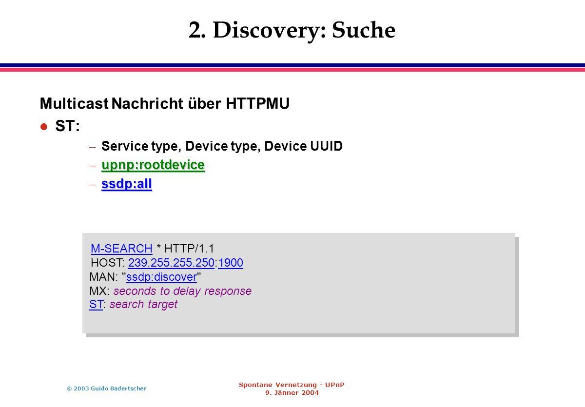 © 2003 Guido Badertscher Spontane Vernetzung - UPnP 9. Jänner 2004 2. Discovery: Suche Multicast Nachricht über HTTPMU l ST: – Service type, Device ty
