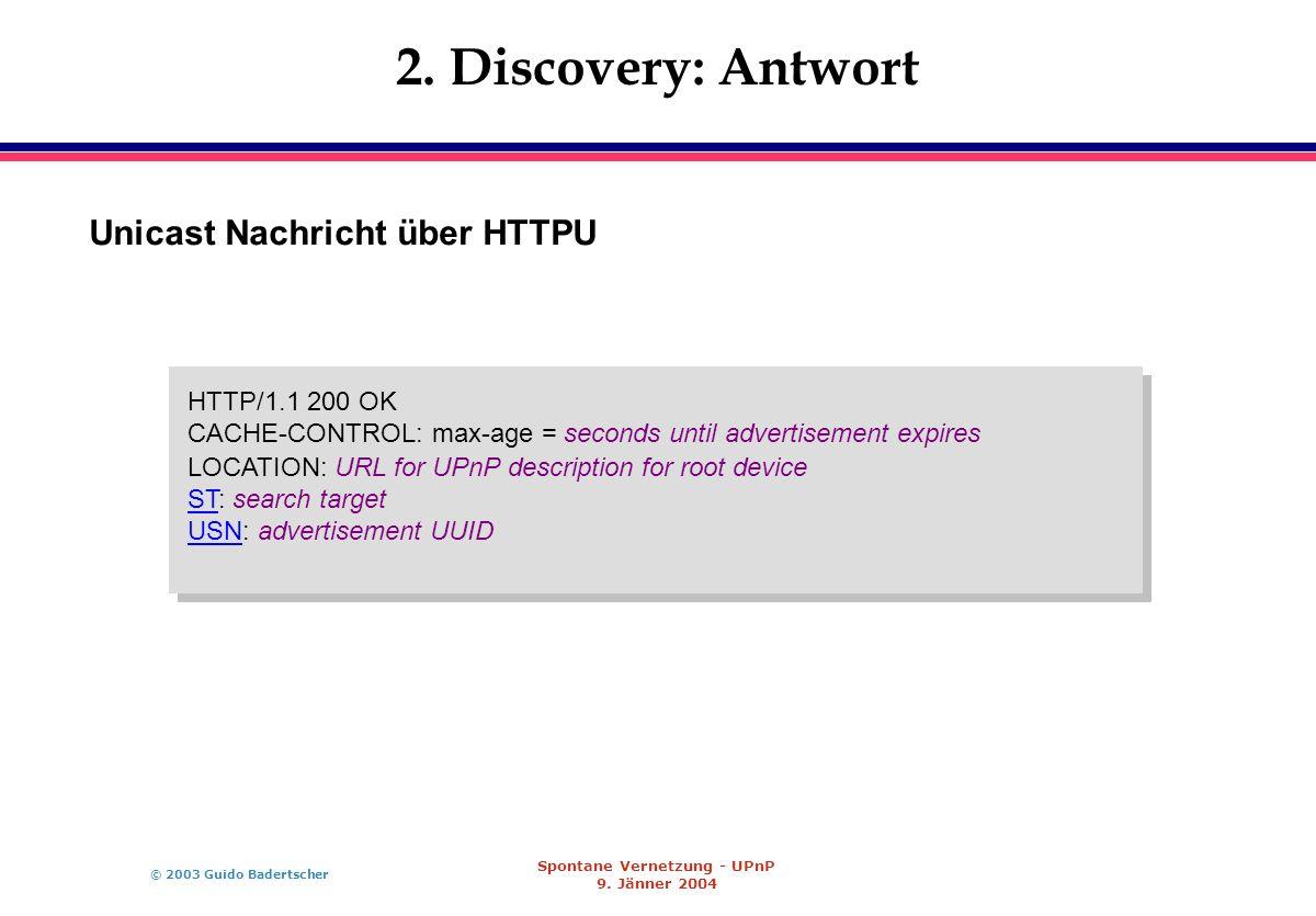 © 2003 Guido Badertscher Spontane Vernetzung - UPnP 9. Jänner 2004 2. Discovery: Antwort Unicast Nachricht über HTTPU HTTP/1.1 200 OK CACHE-CONTROL: m
