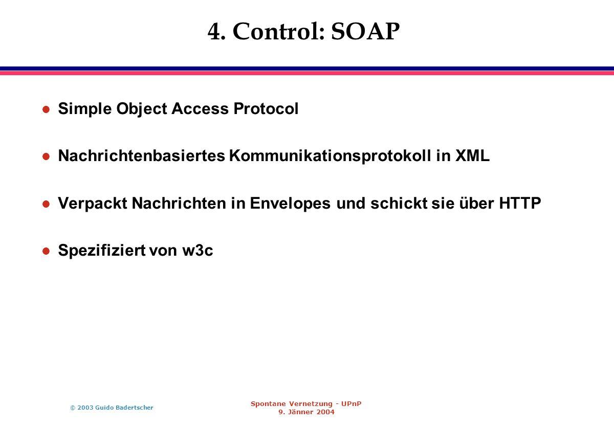 © 2003 Guido Badertscher Spontane Vernetzung - UPnP 9. Jänner 2004 4. Control: SOAP l Simple Object Access Protocol l Nachrichtenbasiertes Kommunikati