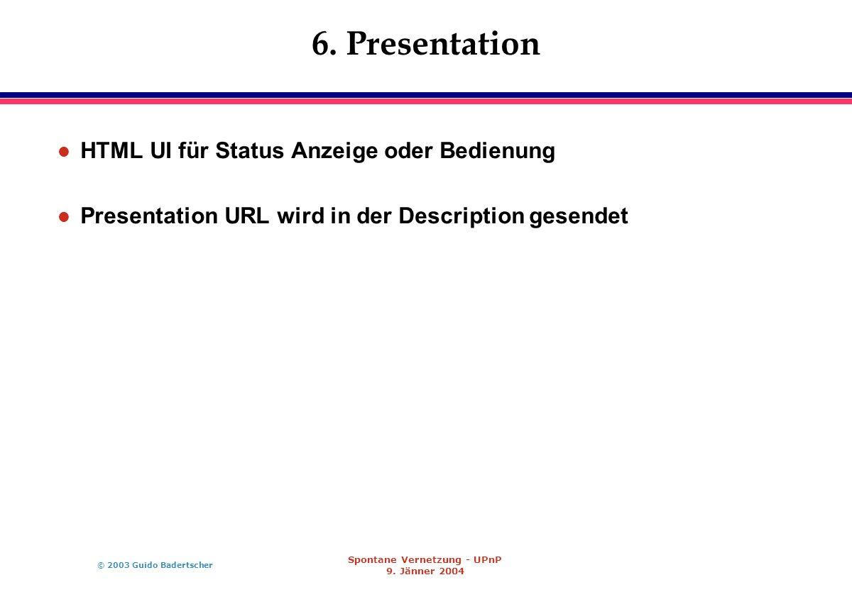 © 2003 Guido Badertscher Spontane Vernetzung - UPnP 9. Jänner 2004 6. Presentation l HTML UI für Status Anzeige oder Bedienung l Presentation URL wird