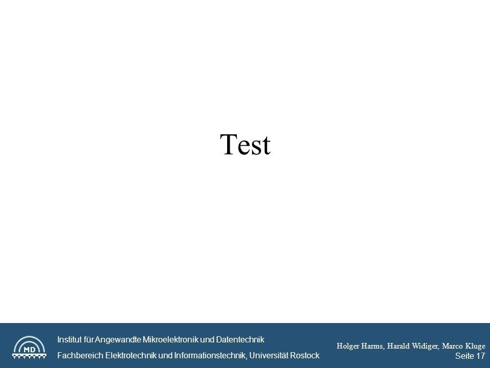 Institut für Angewandte Mikroelektronik und Datentechnik Fachbereich Elektrotechnik und Informationstechnik, Universität Rostock Holger Harms, Harald Widiger, Marco Kluge Seite 17 Test