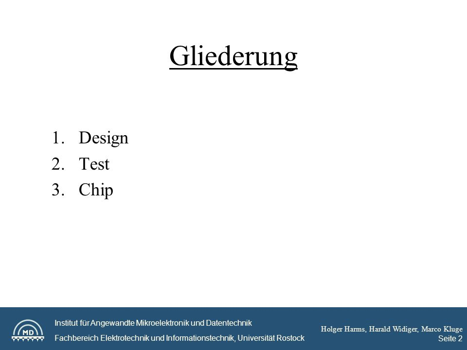 Institut für Angewandte Mikroelektronik und Datentechnik Fachbereich Elektrotechnik und Informationstechnik, Universität Rostock Holger Harms, Harald Widiger, Marco Kluge Seite 2 Gliederung 1.Design 2.Test 3.Chip