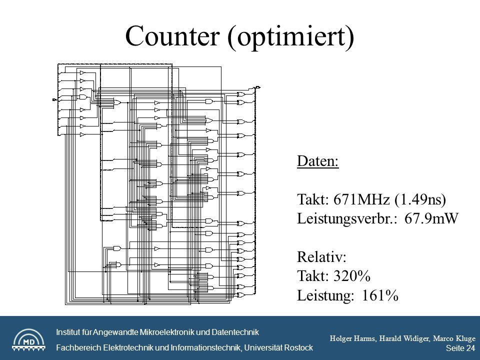 Institut für Angewandte Mikroelektronik und Datentechnik Fachbereich Elektrotechnik und Informationstechnik, Universität Rostock Holger Harms, Harald Widiger, Marco Kluge Seite 24 Counter (optimiert) Daten: Takt: 671MHz (1.49ns) Leistungsverbr.: 67.9mW Relativ: Takt: 320% Leistung: 161%
