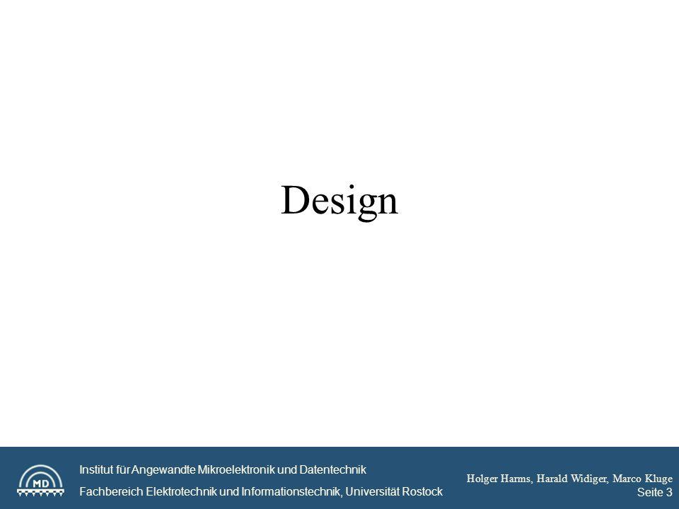 Institut für Angewandte Mikroelektronik und Datentechnik Fachbereich Elektrotechnik und Informationstechnik, Universität Rostock Holger Harms, Harald Widiger, Marco Kluge Seite 3 Design