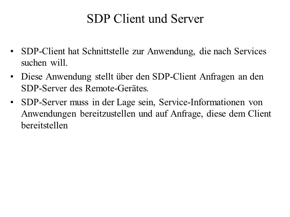 SDP Client und Server SDP-Client hat Schnittstelle zur Anwendung, die nach Services suchen will. Diese Anwendung stellt über den SDP-Client Anfragen a