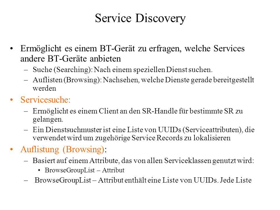 Service Discovery Ermöglicht es einem BT-Gerät zu erfragen, welche Services andere BT-Geräte anbieten –Suche (Searching): Nach einem speziellen Dienst
