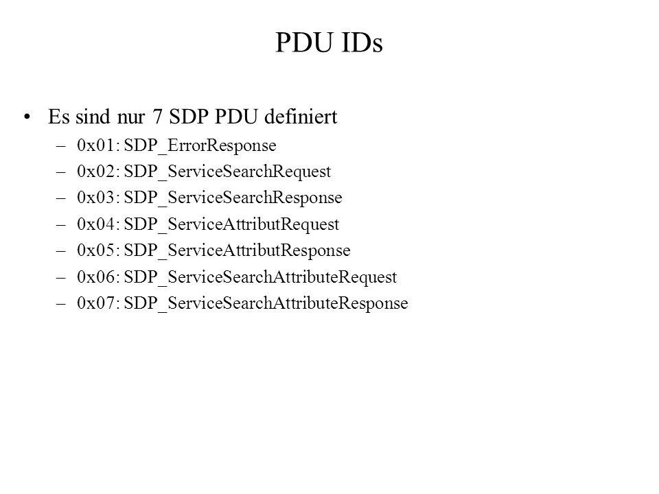 PDU IDs Es sind nur 7 SDP PDU definiert –0x01: SDP_ErrorResponse –0x02: SDP_ServiceSearchRequest –0x03: SDP_ServiceSearchResponse –0x04: SDP_ServiceAt