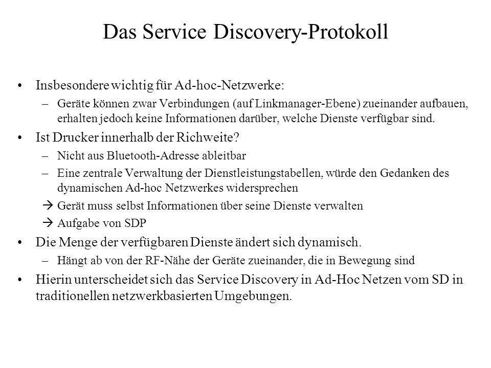 PDU Austausch Der Client initiiert einen Request Der Server antwortet mit einem Response Einige Responses werden in mehrere PDUs aufgeteilt –Alle PDUs haben eine ContinuationState als letzten Parameter (ausser SDP_ErrorResponse) SDP_XXXXRequest SDP_XXXXResponse oder SDP_ErrorResponse SDP Client SDP Server
