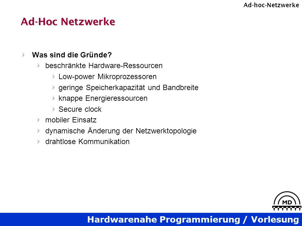 Hardwarenahe Programmierung / Vorlesung Ad-hoc-Netzwerke Ad-Hoc Netzwerke Was sind die Gründe? beschränkte Hardware-Ressourcen Low-power Mikroprozesso