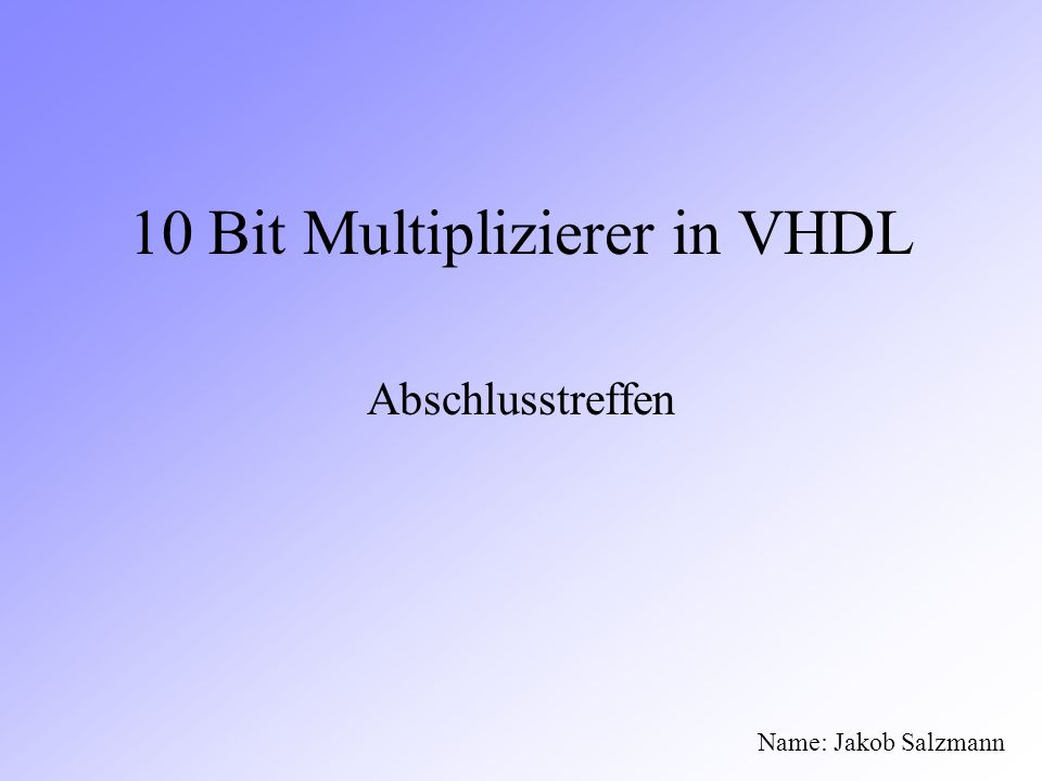 10 Bit Multiplizierer in VHDL Abschlusstreffen Name: Jakob Salzmann