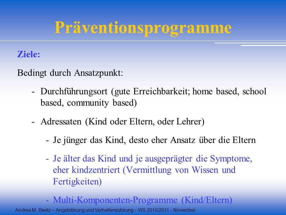 Andrea M. Beetz – Angststörung und Verhaltensstörung – WS 2010/2011 - November Präventionsprogramme Ziele: Bedingt durch Ansatzpunkt: -Durchführungsor