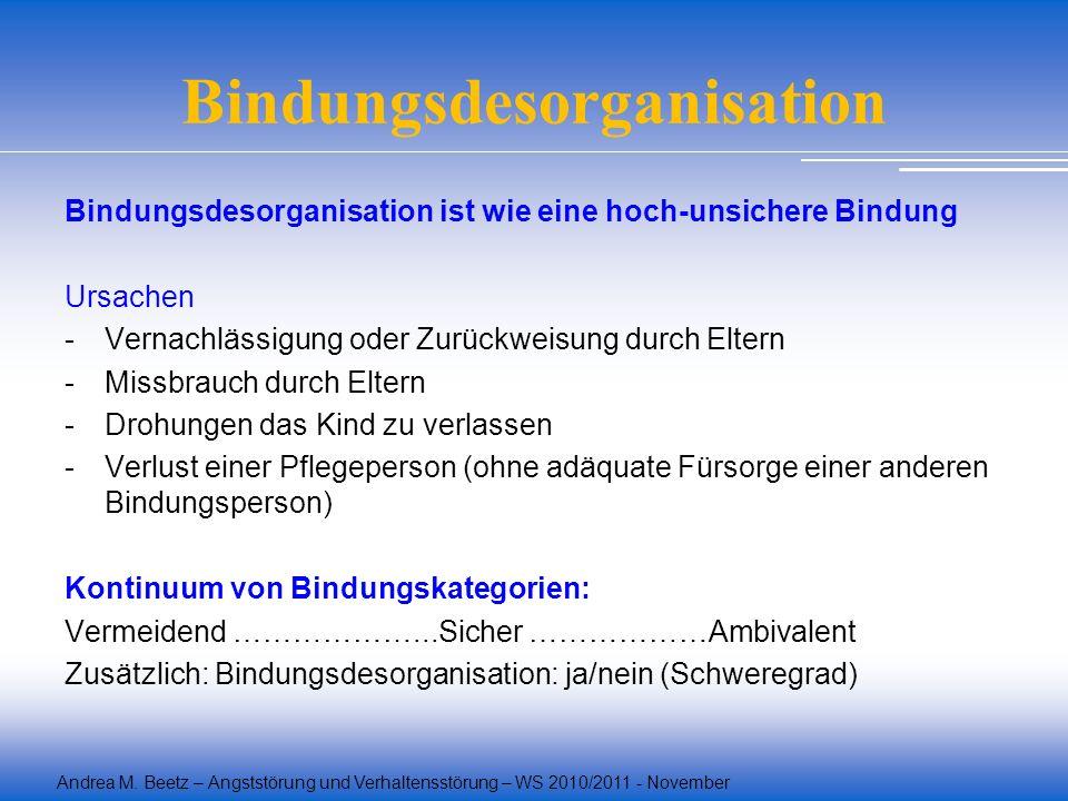 Andrea M. Beetz – Angststörung und Verhaltensstörung – WS 2010/2011 - November Bindungsdesorganisation Bindungsdesorganisation ist wie eine hoch-unsic