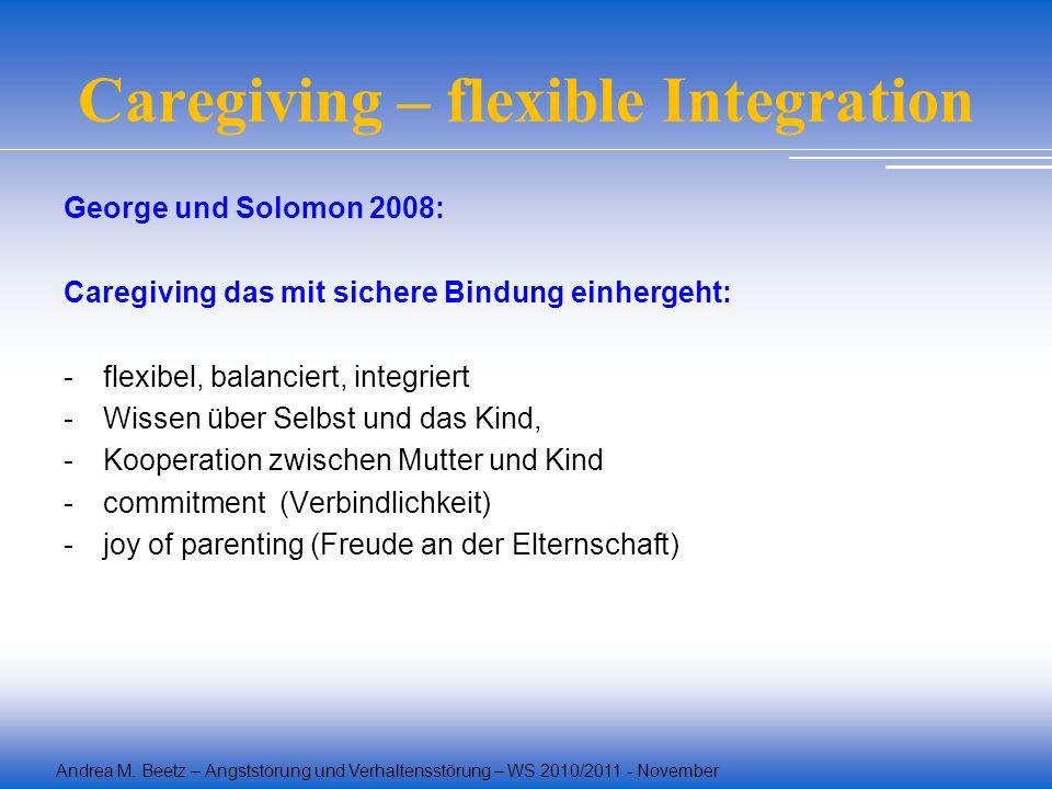 Andrea M. Beetz – Angststörung und Verhaltensstörung – WS 2010/2011 - November Caregiving – flexible Integration George und Solomon 2008: Caregiving d