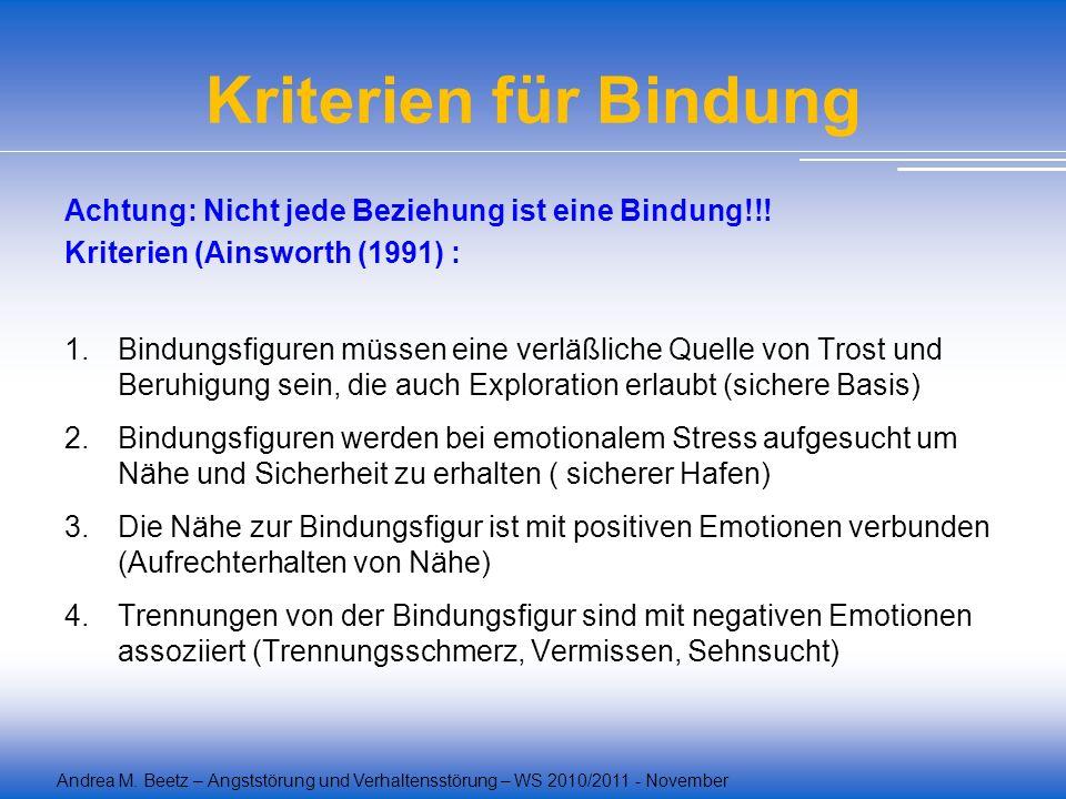 Andrea M. Beetz – Angststörung und Verhaltensstörung – WS 2010/2011 - November Kriterien für Bindung Achtung: Nicht jede Beziehung ist eine Bindung!!!