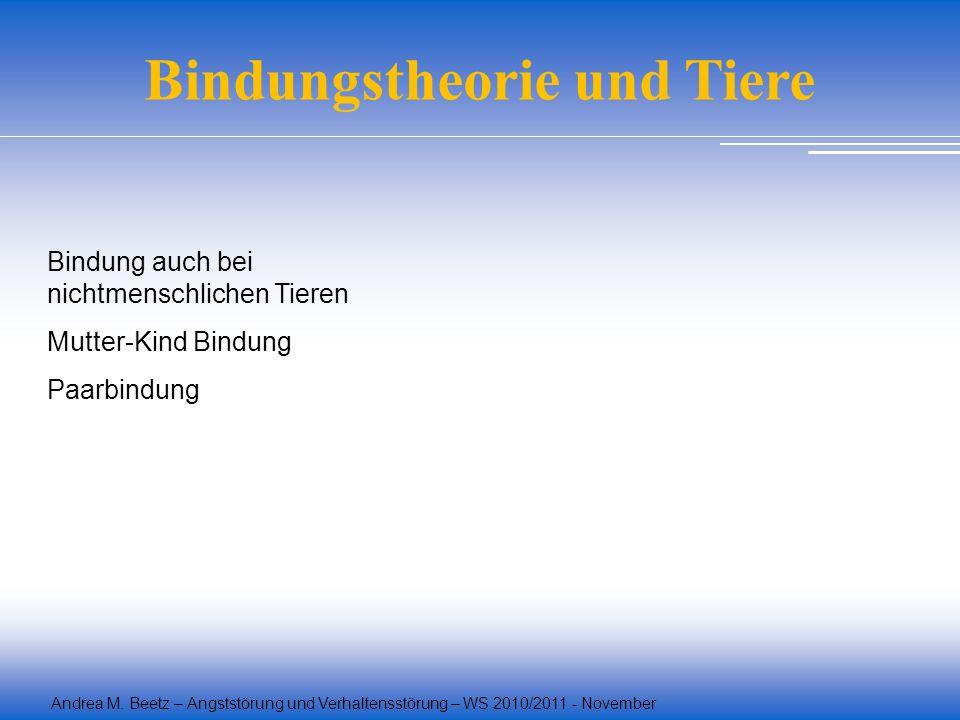 Andrea M. Beetz – Angststörung und Verhaltensstörung – WS 2010/2011 - November Bindung auch bei nichtmenschlichen Tieren Mutter-Kind Bindung Paarbindu