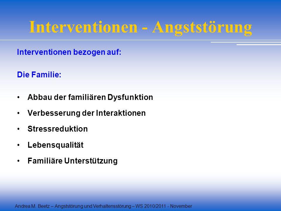 Andrea M. Beetz – Angststörung und Verhaltensstörung – WS 2010/2011 - November Interventionen - Angststörung Interventionen bezogen auf: Die Familie: