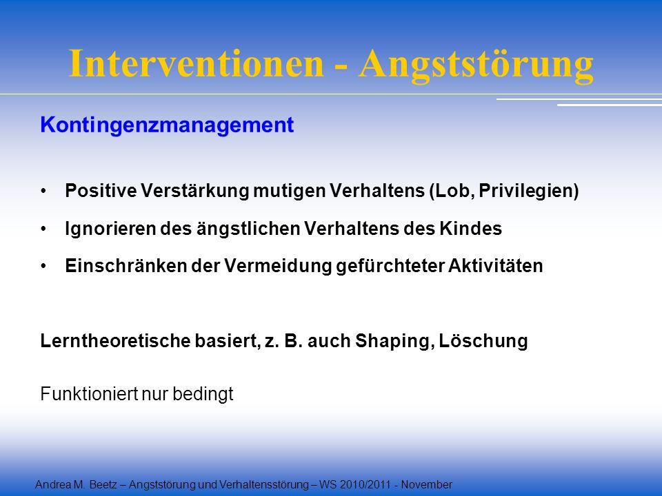Andrea M. Beetz – Angststörung und Verhaltensstörung – WS 2010/2011 - November Interventionen - Angststörung Kontingenzmanagement Positive Verstärkung