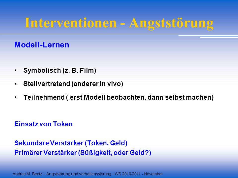 Andrea M. Beetz – Angststörung und Verhaltensstörung – WS 2010/2011 - November Interventionen - Angststörung Modell-Lernen Symbolisch (z. B. Film) Ste