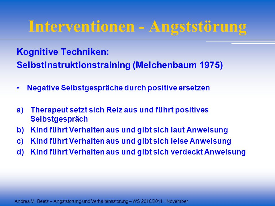 Andrea M. Beetz – Angststörung und Verhaltensstörung – WS 2010/2011 - November Interventionen - Angststörung Kognitive Techniken: Selbstinstruktionstr