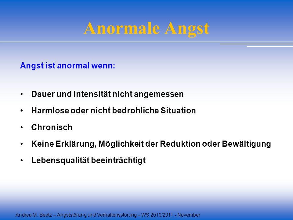 Andrea M. Beetz – Angststörung und Verhaltensstörung – WS 2010/2011 - November Anormale Angst Angst ist anormal wenn: Dauer und Intensität nicht angem