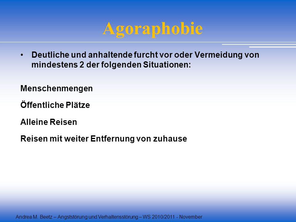 Andrea M. Beetz – Angststörung und Verhaltensstörung – WS 2010/2011 - November Agoraphobie Deutliche und anhaltende furcht vor oder Vermeidung von min