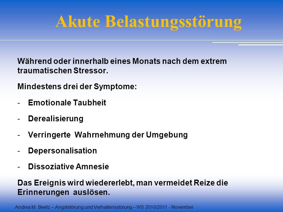 Andrea M. Beetz – Angststörung und Verhaltensstörung – WS 2010/2011 - November Akute Belastungsstörung Während oder innerhalb eines Monats nach dem ex
