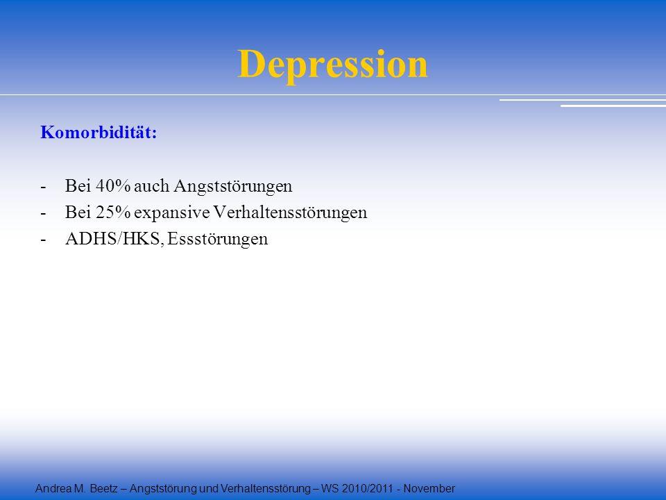Andrea M. Beetz – Angststörung und Verhaltensstörung – WS 2010/2011 - November Depression Komorbidität: -Bei 40% auch Angststörungen -Bei 25% expansiv