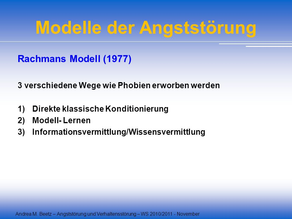 Andrea M. Beetz – Angststörung und Verhaltensstörung – WS 2010/2011 - November Modelle der Angststörung Rachmans Modell (1977) 3 verschiedene Wege wie
