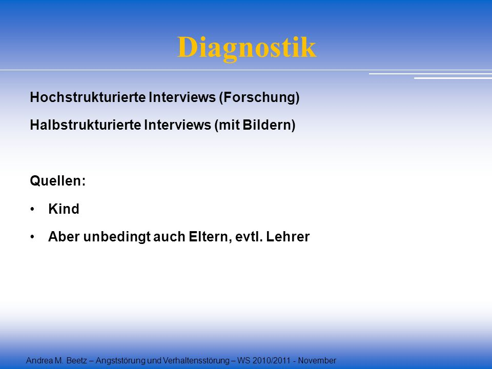 Andrea M. Beetz – Angststörung und Verhaltensstörung – WS 2010/2011 - November Diagnostik Hochstrukturierte Interviews (Forschung) Halbstrukturierte I
