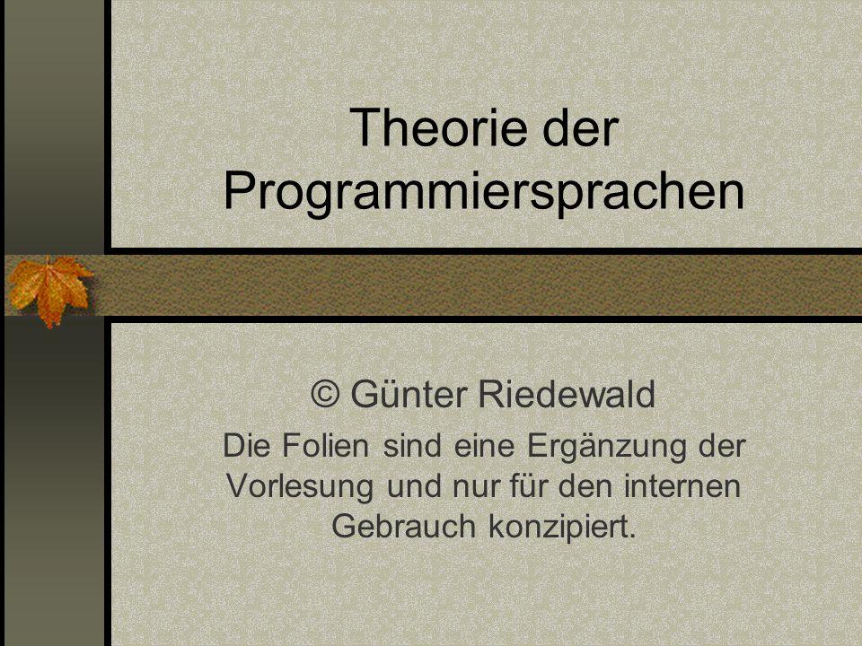 Theorie der Programmiersprachen © Günter Riedewald Die Folien sind eine Ergänzung der Vorlesung und nur für den internen Gebrauch konzipiert.