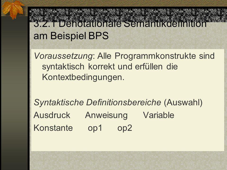 3.2.1 Denotationale Semantikdefinition am Beispiel BPS Voraussetzung: Alle Programmkonstrukte sind syntaktisch korrekt und erfüllen die Kontextbedingu