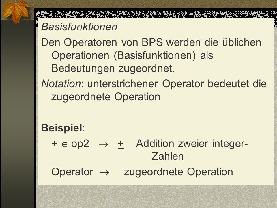Basisfunktionen Den Operatoren von BPS werden die üblichen Operationen (Basisfunktionen) als Bedeutungen zugeordnet. Notation: unterstrichener Operato