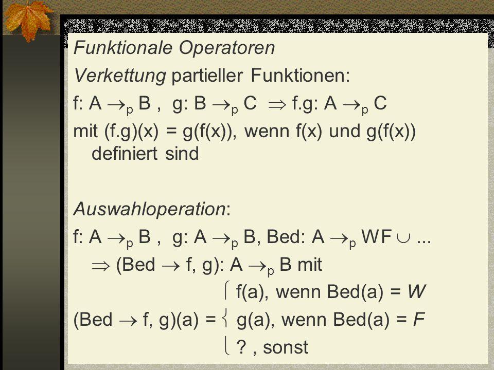 Funktionale Operatoren Verkettung partieller Funktionen: f: A p B, g: B p C f.g: A p C mit (f.g)(x) = g(f(x)), wenn f(x) und g(f(x)) definiert sind Au