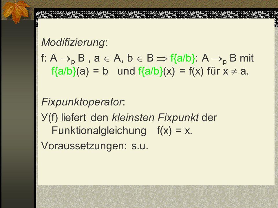Modifizierung: f: A p B, a A, b B f{a/b}: A p B mit f{a/b}(a) = b und f{a/b}(x) = f(x) für x a. Fixpunktoperator: У(f) liefert den kleinsten Fixpunkt