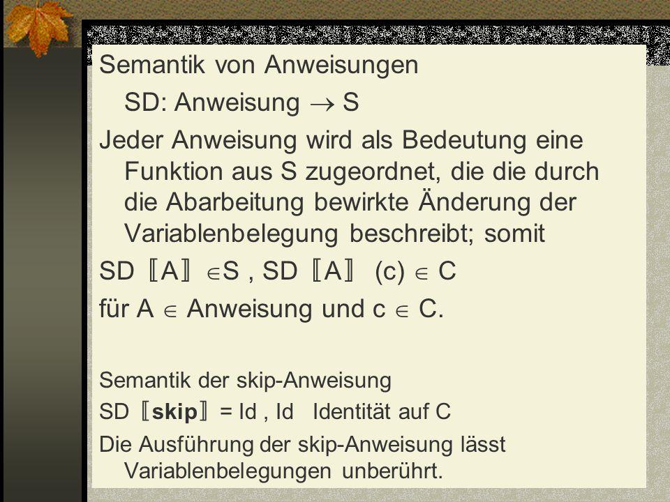 Semantik von Anweisungen SD: Anweisung S Jeder Anweisung wird als Bedeutung eine Funktion aus S zugeordnet, die die durch die Abarbeitung bewirkte Änd