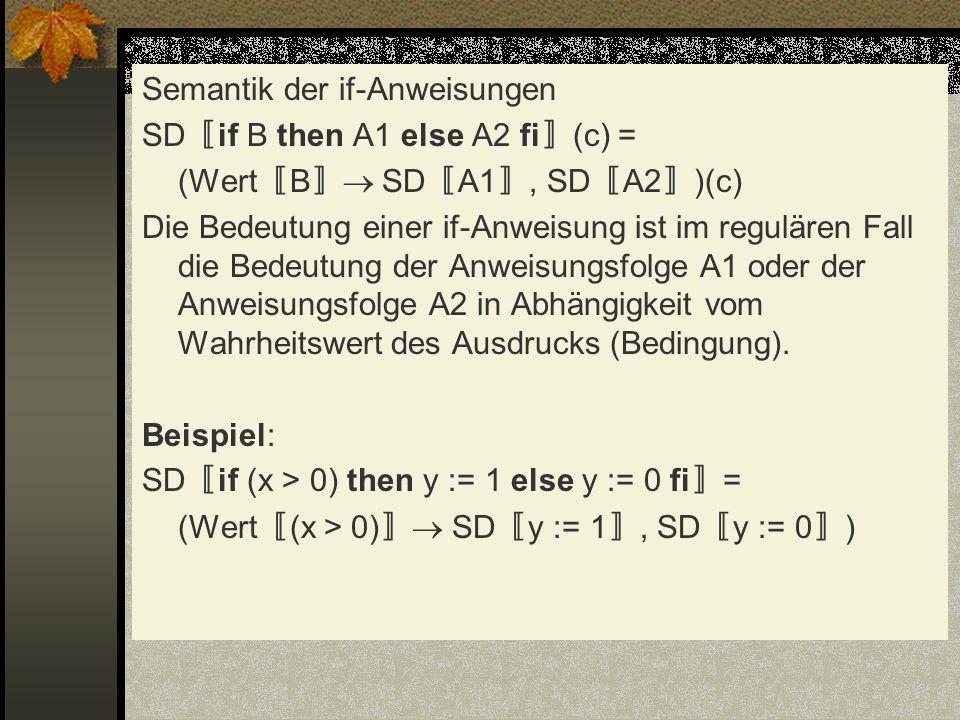 Semantik der if-Anweisungen SD if B then A1 else A2 fi (c) = (Wert B SD A1, SD A2 )(c) Die Bedeutung einer if-Anweisung ist im regulären Fall die Bede