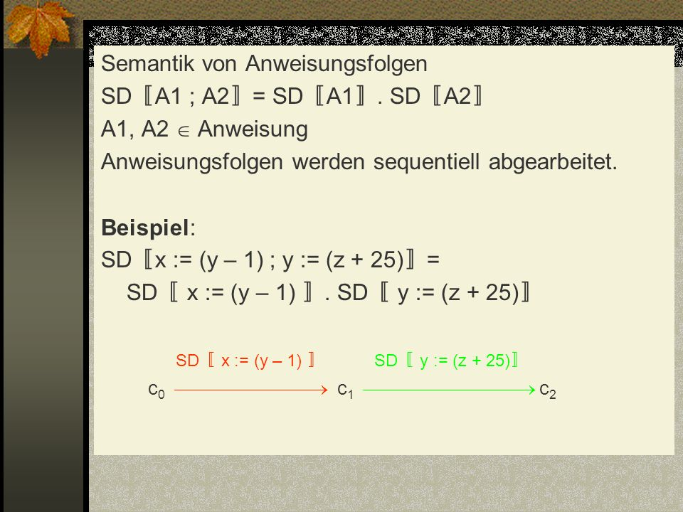 Semantik von Anweisungsfolgen SD A1 ; A2 = SD A1. SD A2 A1, A2 Anweisung Anweisungsfolgen werden sequentiell abgearbeitet. Beispiel: SD x := (y – 1) ;