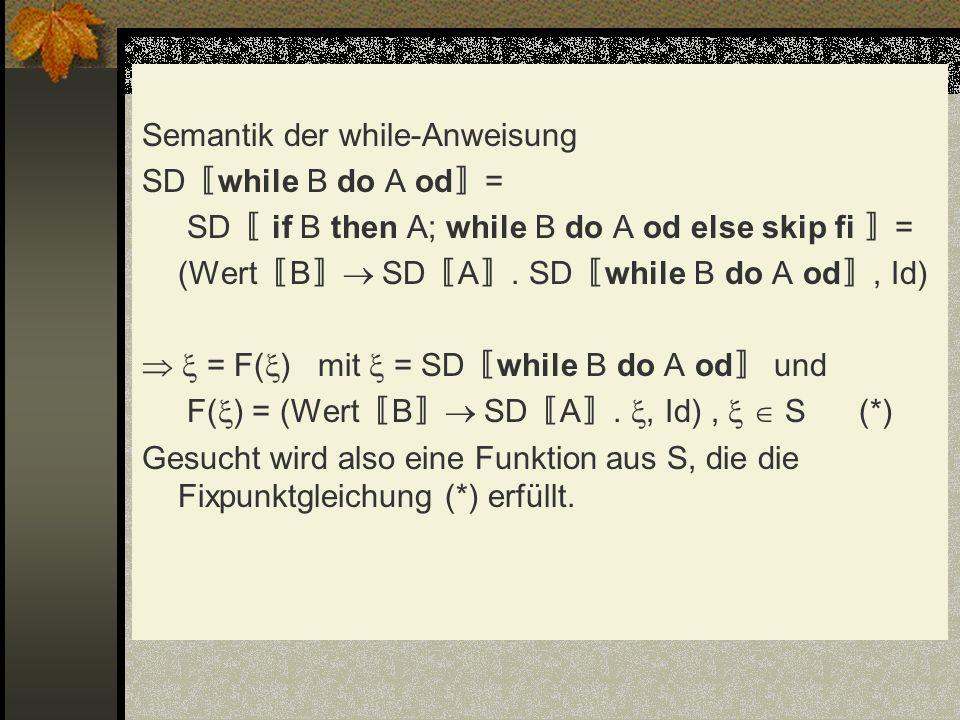 Semantik der while-Anweisung SD while B do A od = SD if B then A; while B do A od else skip fi = (Wert B SD A. SD while B do A od, Id) = F( ) mit = SD