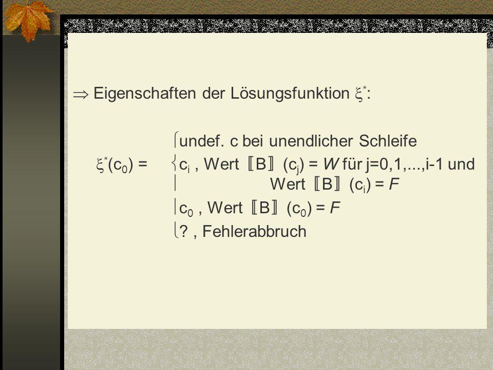 Eigenschaften der Lösungsfunktion * : undef. c bei unendlicher Schleife * (c 0 ) = c i, Wert B (c j ) = W für j=0,1,...,i-1 und Wert B (c i ) = F c 0,