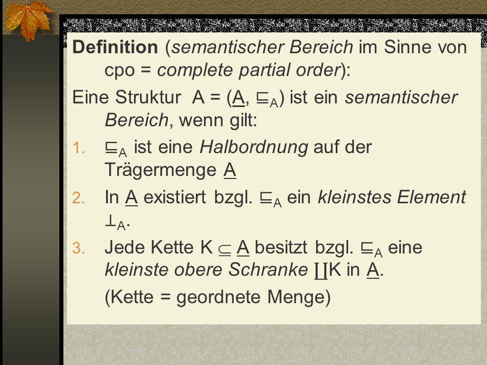 Definition (semantischer Bereich im Sinne von cpo = complete partial order): Eine Struktur A = (A, A ) ist ein semantischer Bereich, wenn gilt: 1. A i