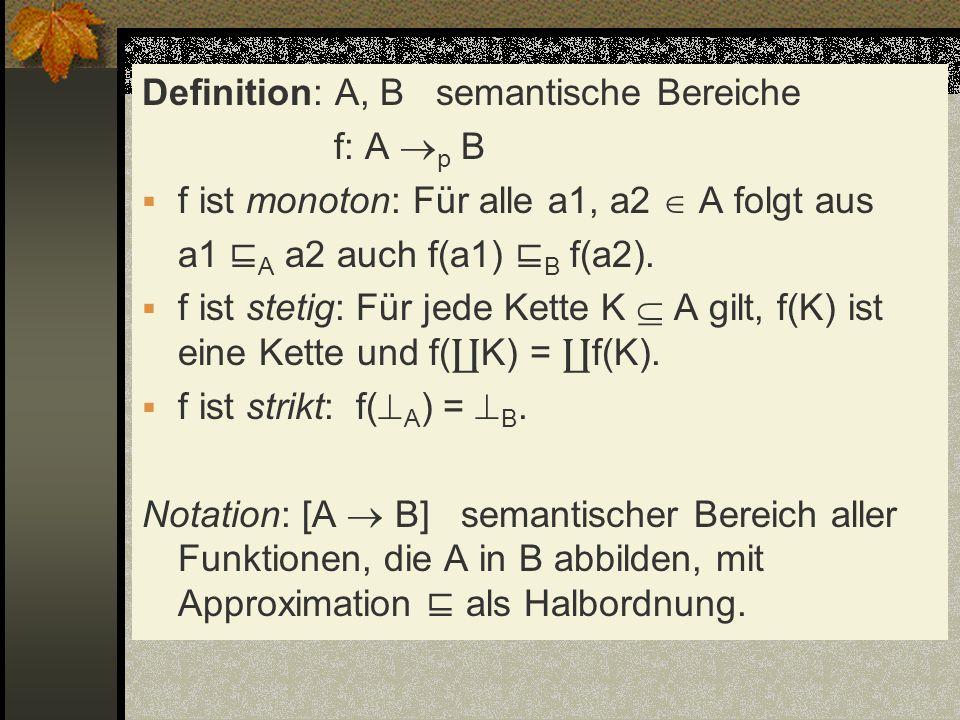 Definition: A, B semantische Bereiche f: A p B f ist monoton: Für alle a1, a2 A folgt aus a1 A a2 auch f(a1) B f(a2). f ist stetig: Für jede Kette K A