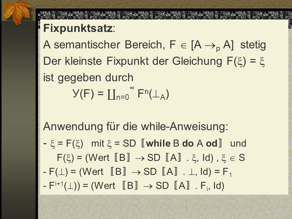 Fixpunktsatz: A semantischer Bereich, F [A p A] stetig Der kleinste Fixpunkt der Gleichung F( ) = ist gegeben durch У(F) = n=0 F n ( A ) Anwendung für