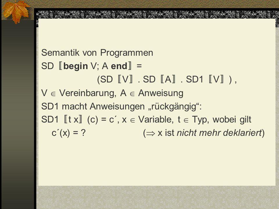 Semantik von Programmen SD begin V; A end = (SD V. SD A. SD1 V ), V Vereinbarung, A Anweisung SD1 macht Anweisungen rückgängig: SD1 t x (c) = c´, x Va