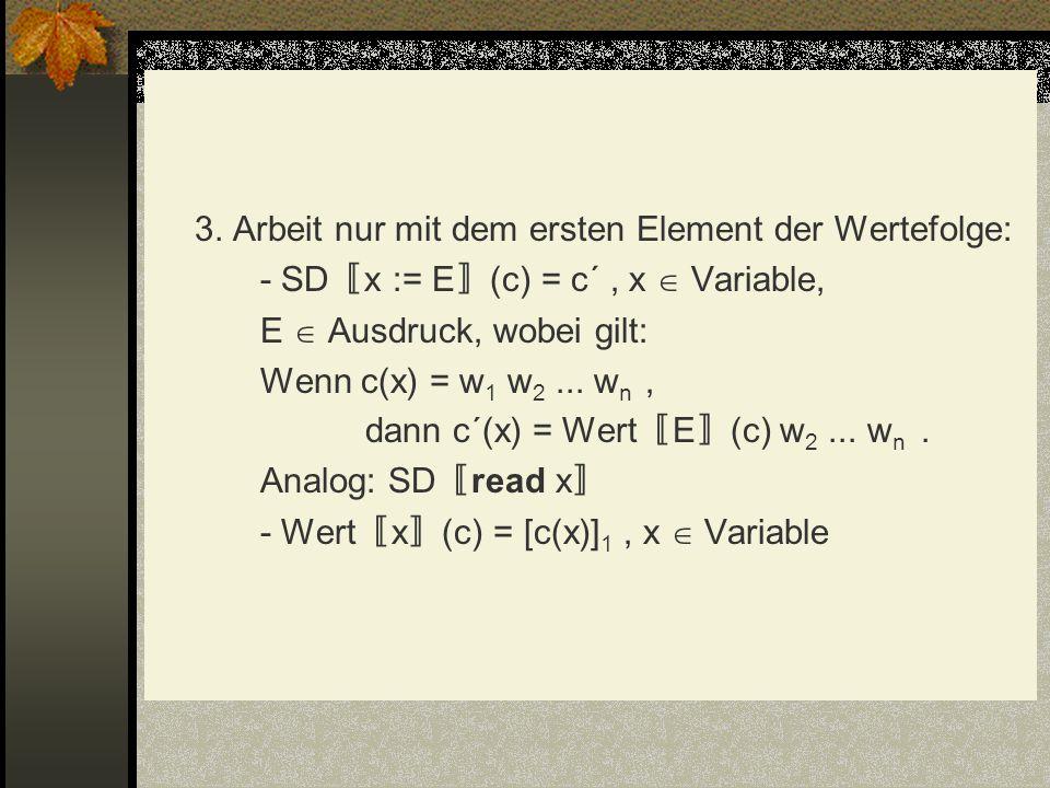 3. Arbeit nur mit dem ersten Element der Wertefolge: - SD x := E (c) = c´, x Variable, E Ausdruck, wobei gilt: Wenn c(x) = w 1 w 2... w n, dann c´(x)