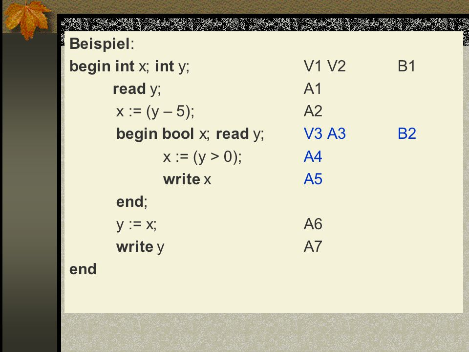 Beispiel: begin int x; int y;V1 V2B1 read y;A1 x := (y – 5);A2 begin bool x; read y;V3 A3B2 x := (y > 0);A4 write xA5 end; y := x;A6 write yA7 end