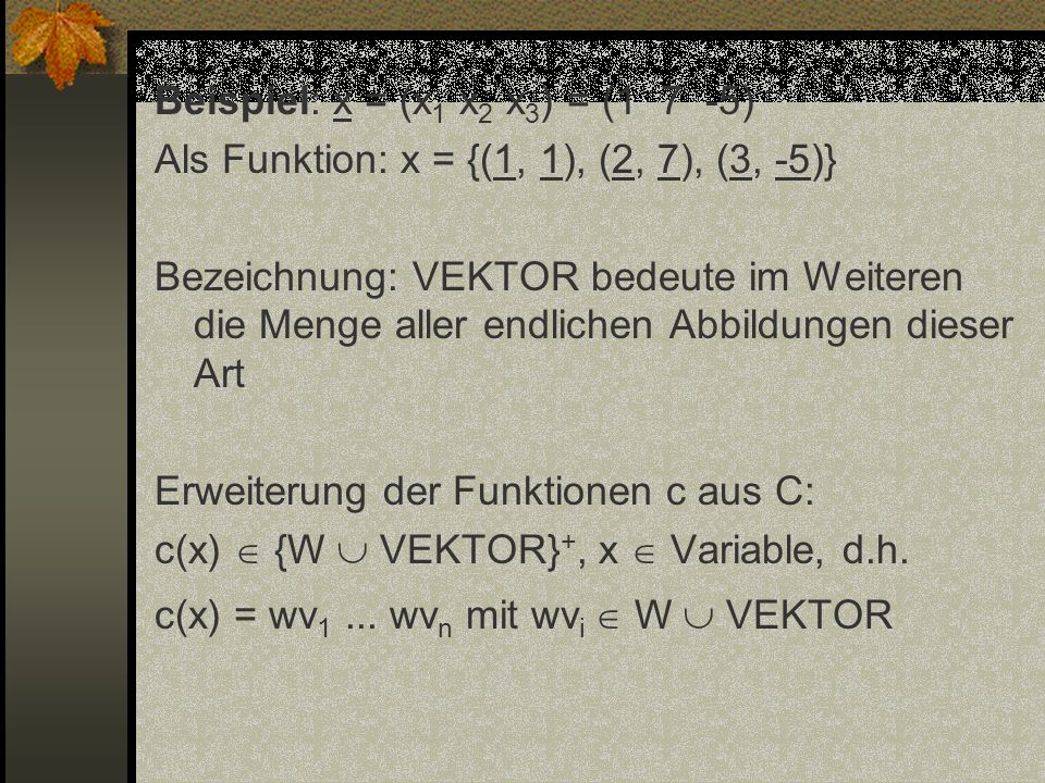 Beispiel: x = (x 1 x 2 x 3 ) = (1 7 -5) Als Funktion: x = {(1, 1), (2, 7), (3, -5)} Bezeichnung: VEKTOR bedeute im Weiteren die Menge aller endlichen